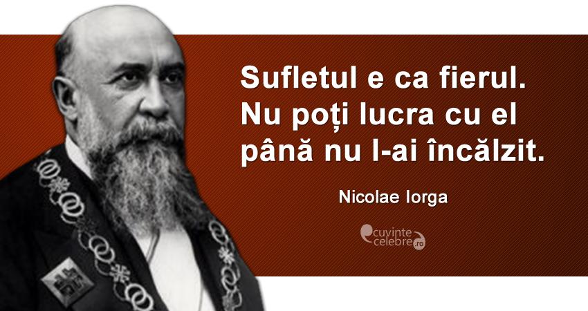 """""""Sufletul e ca fierul. Nu poți lucra cu el până nu l-ai încălzit."""" Nicolae Iorga"""
