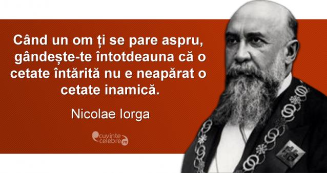 """""""Când un om ți se pare aspru, gândește-te întotdeauna că ocetate întărită nu e neapărat o cetate inamică."""" Nicolae Iorga"""