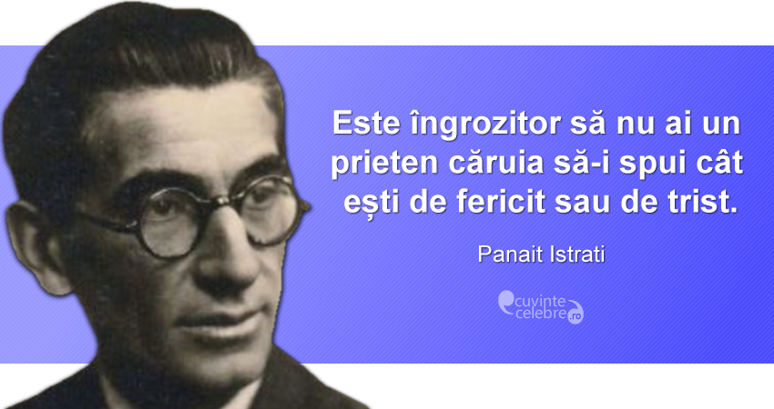 """""""Este îngrozitor să nu ai un prieten căruia să-i spui cât ești de fericit sau de trist."""" Panait Istrati"""