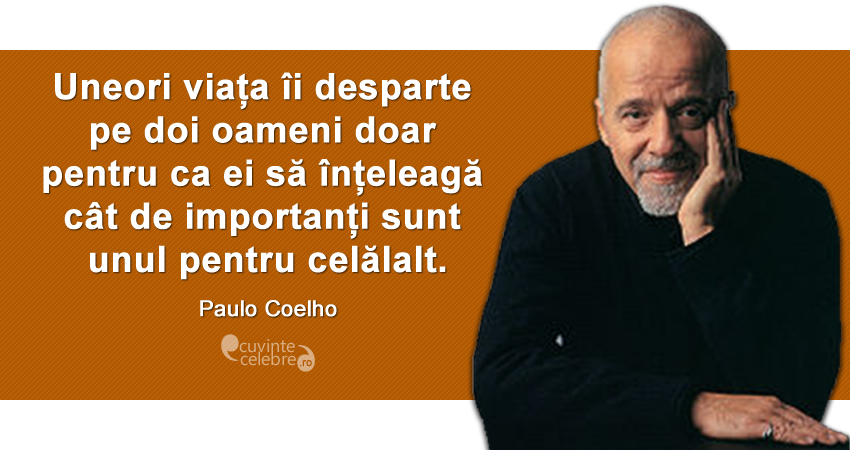 """""""Uneori viața îi desparte pe doi oameni doar pentru ca ei să înțeleagă cât de importanți sunt unul pentru celălalt."""" Paulo Coelho"""
