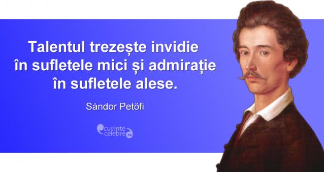 """""""Talentul trezește invidie în sufletele mici și admirație în sufletele alese."""" Sándor Petőfi"""