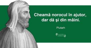 """""""Cheamă norocul în ajutor, dar dă şi din mâini."""" Plutarh"""