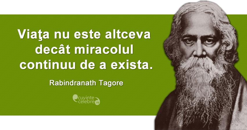 """""""Viaţa nu este altceva decât miracolul continuu de a exista."""" Rabindranath Tagore"""