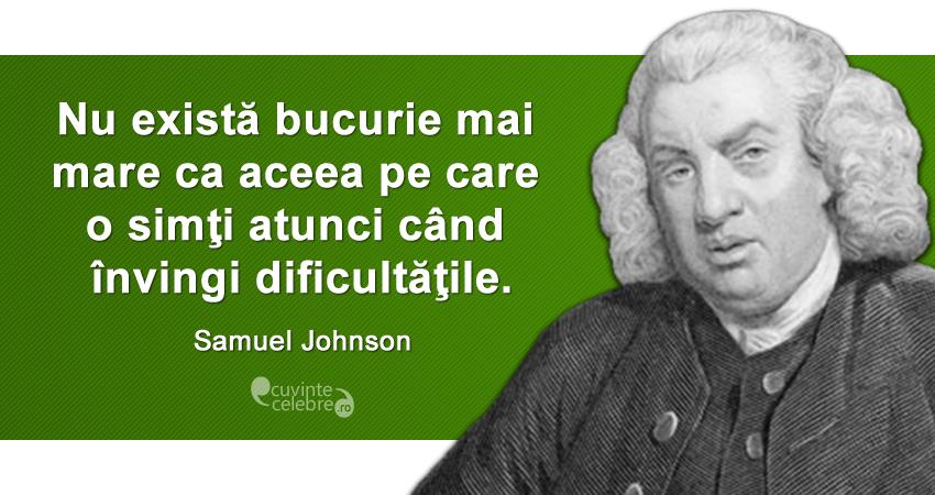 """""""Nu există bucurie mai mare ca aceea pe care o simţi atunci când învingi dificultăţile."""" Samuel Johnson"""