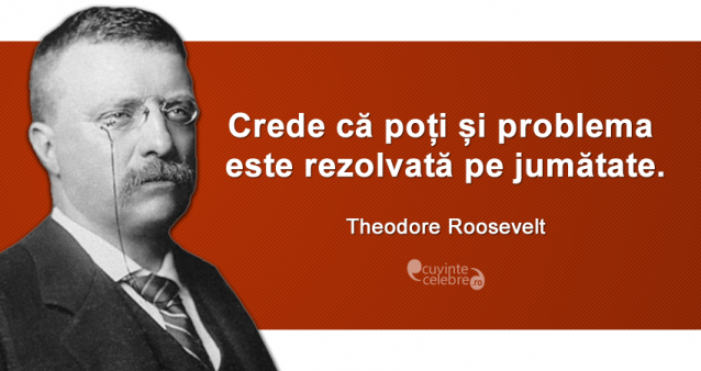 """""""Crede că poți și problema este rezolvată pe jumătate."""" Theodore Roosevelt"""