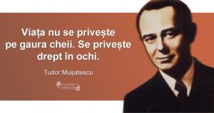 """""""Viața nu se privește pe gaura cheii. Se privește drept în ochi."""" Tudor Mușatescu"""