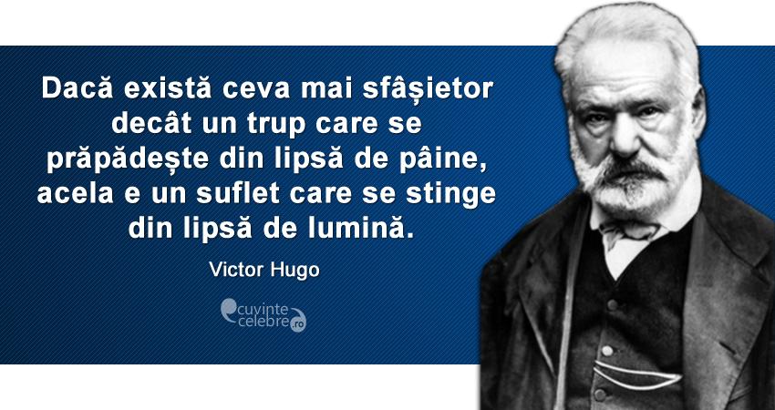 """""""Dacă există ceva mai sfâșietor decât un trup care se prăpădește din lipsă de pâine, acela e un suflet care se stinge din lipsă de lumină."""" Victor Hugo"""