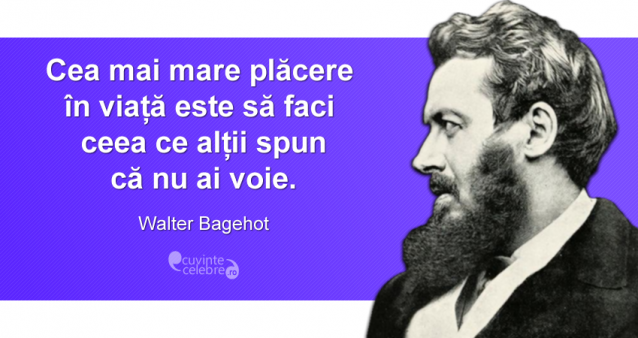 """""""Cea mai mare plăcere în viață este să faci ceea ce alții spun că nu ai voie."""" Walter Bagehot"""