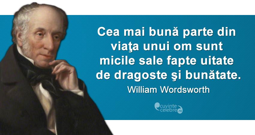 """""""Cea mai bună parte din viaţa unui om sunt micile sale fapte uitate, de dragoste şi bunătate."""" William Wordsworth"""