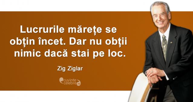 """""""Lucrurile mărețe se obțin încet. Dar nu obții nimic dacă stai pe loc."""" Zig Ziglar"""