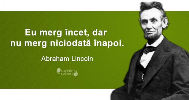 """""""Eu merg încet, dar nu merg niciodată înapoi."""" Abraham Lincoln"""