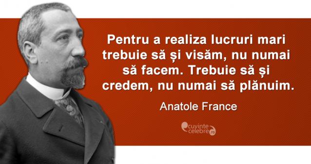 """""""Pentru a realiza lucruri mari trebuie să și visăm, nu numai să facem. Trebuie să și credem, nu numai să plănuim."""" Anatole France"""