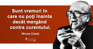 """""""Sunt vremuri în care nu poţi înainta decât mergând contra curentului."""" Mircea Eliade"""