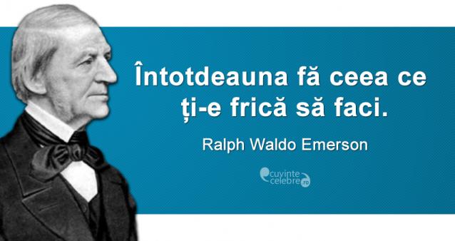 """""""Întotdeauna fă ceea ce ți-e frică să faci."""" Ralph Waldo Emerson"""
