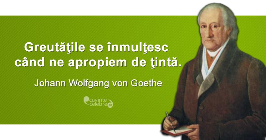 """""""Greutăţile se înmulţesc când ne apropiem de ţintă."""" Johann Wolfgang von Goethe"""