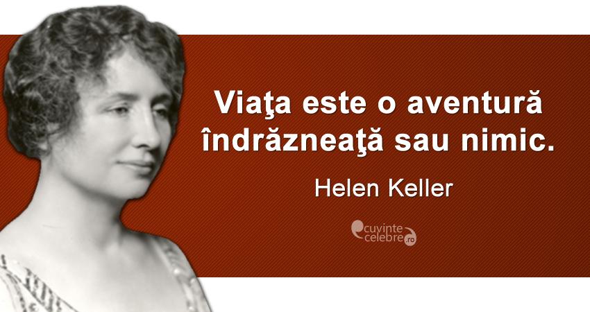 """""""Viaţa este o aventură îndrăzneaţă sau nimic."""" Helen Keller"""