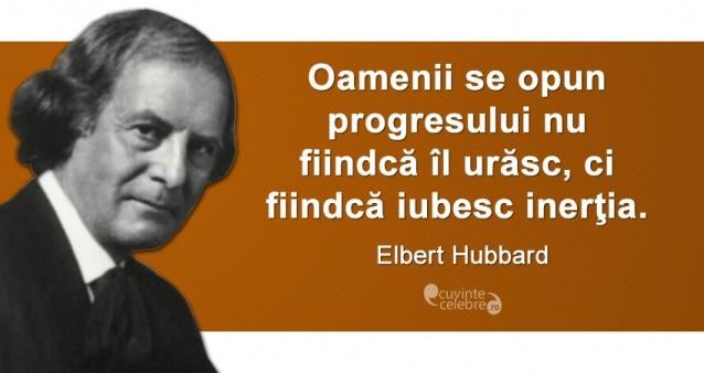 """""""Oamenii se opun progresului nu fiindcă îl urăsc, ci fiindcă iubesc inerţia."""" Elbert Hubbard"""