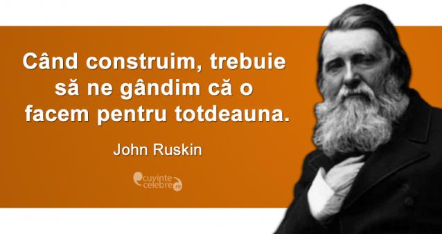 """""""Când construim, trebuie să ne gândim că o facem pentru totdeauna."""" John Ruskin"""