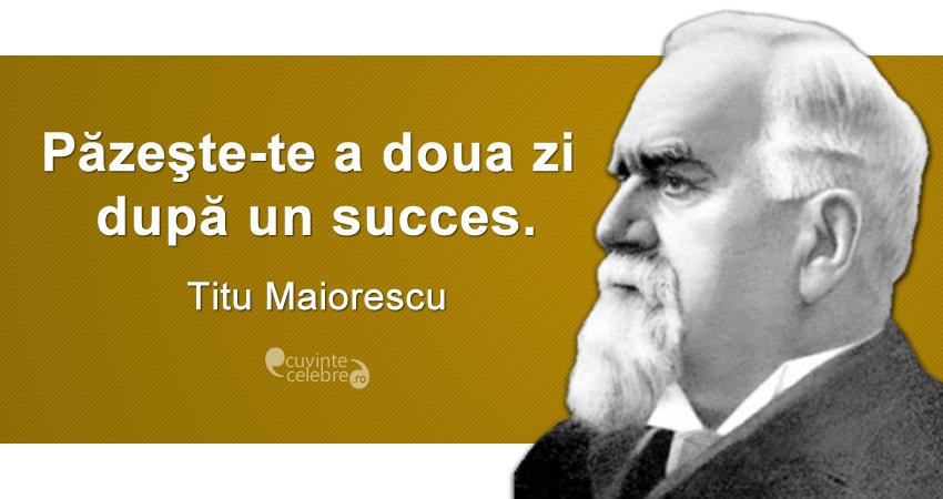 """""""Păzeşte-te a doua zi după un succes."""" Titu Maiorescu"""