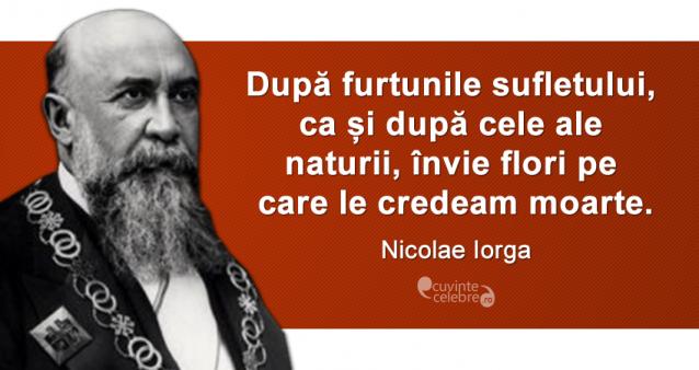 """""""După furtunile sufletului, ca și după cele ale naturii, învie flori pe care le credeam moarte."""" Nicolae Iorga"""