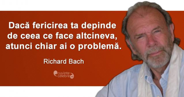 """""""Dacă fericirea ta depinde de ceea ce face altcineva, atunci chiar ai o problemă."""" Richard Bach"""