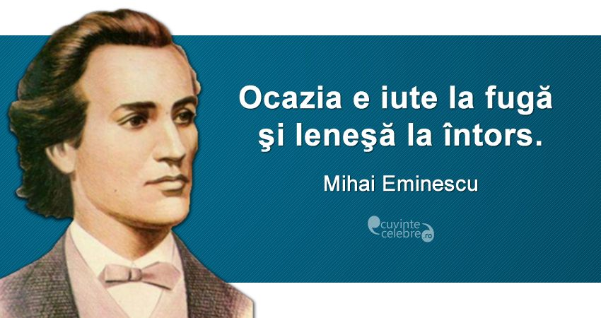 Nu rata ocaziile!, citat de Mihai Eminescu